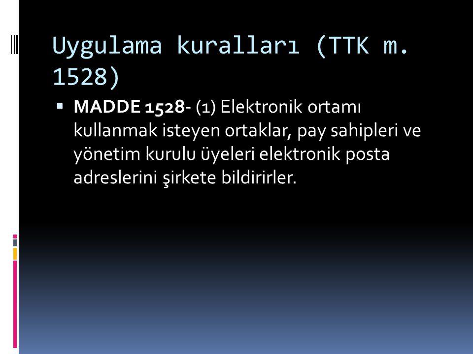 Uygulama kuralları (TTK m. 1528)  MADDE 1528- (1) Elektronik ortamı kullanmak isteyen ortaklar, pay sahipleri ve yönetim kurulu üyeleri elektronik po