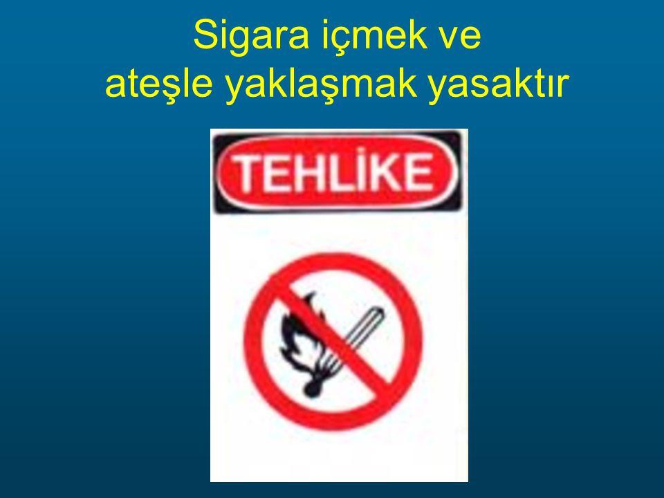 Sigara içmek ve ateşle yaklaşmak yasaktır