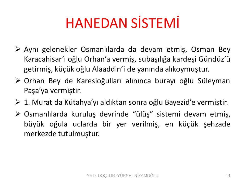 HANEDAN SİSTEMİ  Aynı gelenekler Osmanlılarda da devam etmiş, Osman Bey Karacahisar'ı oğlu Orhan'a vermiş, subaşılığa kardeşi Gündüz'ü getirmiş, küçük oğlu Alaaddin'i de yanında alıkoymuştur.