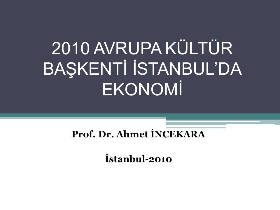 2010 AVRUPA KÜLTÜR BAŞKENTİ İSTANBUL'DA EKONOMİ Prof. Dr. Ahmet İNCEKARA İstanbul-2010
