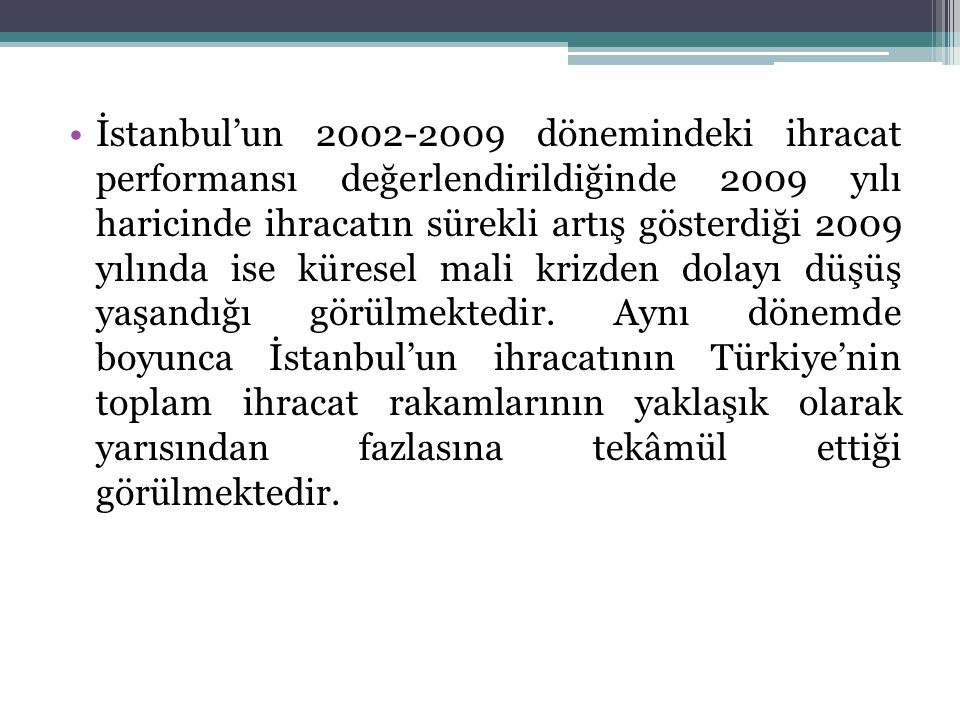 İstanbul'un 2002-2009 dönemindeki ihracat performansı değerlendirildiğinde 2009 yılı haricinde ihracatın sürekli artış gösterdiği 2009 yılında ise küresel mali krizden dolayı düşüş yaşandığı görülmektedir.