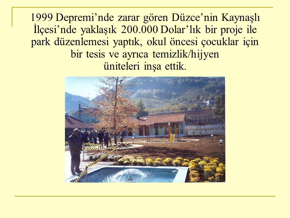 1999 Depremi'nde zarar gören Düzce'nin Kaynaşlı İlçesi'nde yaklaşık 200.000 Dolar'lık bir proje ile park düzenlemesi yaptık, okul öncesi çocuklar için bir tesis ve ayrıca temizlik/hijyen üniteleri inşa ettik.
