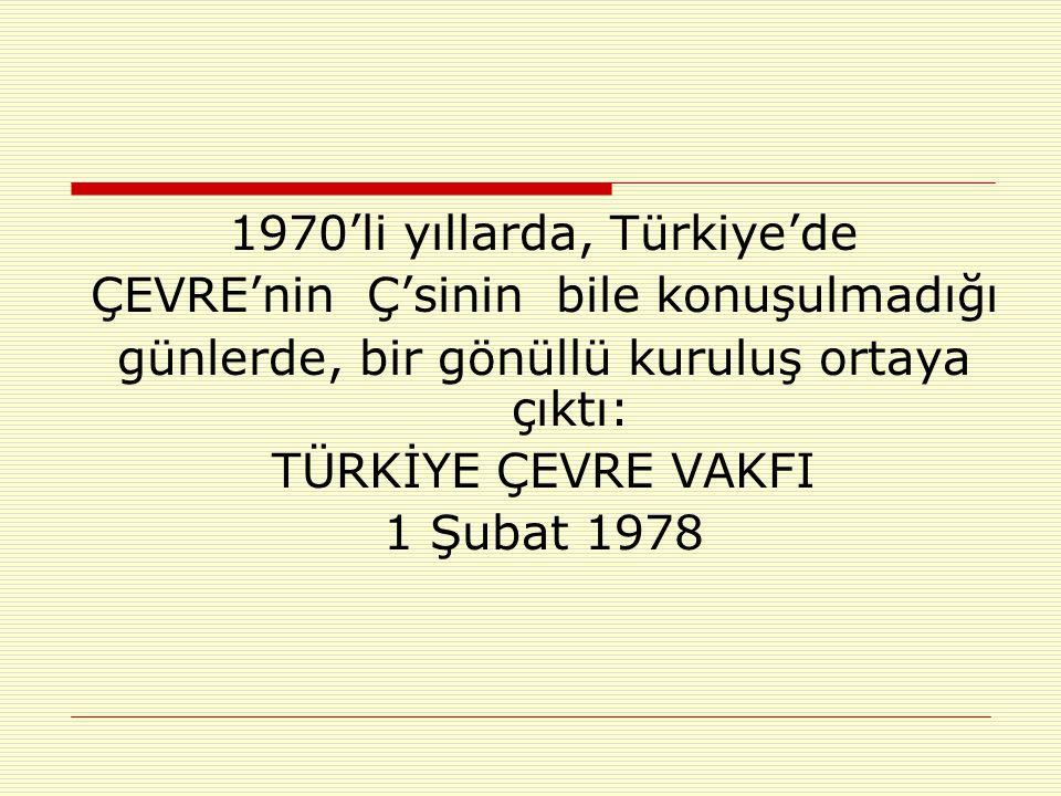 1970'li yıllarda, Türkiye'de ÇEVRE'nin Ç'sinin bile konuşulmadığı günlerde, bir gönüllü kuruluş ortaya çıktı: TÜRKİYE ÇEVRE VAKFI 1 Şubat 1978
