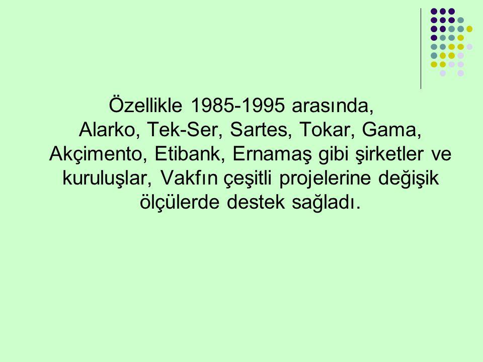 Özellikle 1985-1995 arasında, Alarko, Tek-Ser, Sartes, Tokar, Gama, Akçimento, Etibank, Ernamaş gibi şirketler ve kuruluşlar, Vakfın çeşitli projelerine değişik ölçülerde destek sağladı.