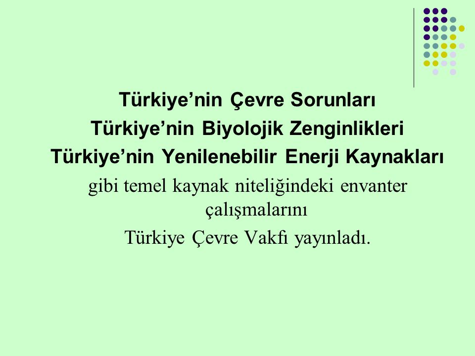 Türkiye'nin Çevre Sorunları Türkiye'nin Biyolojik Zenginlikleri Türkiye'nin Yenilenebilir Enerji Kaynakları gibi temel kaynak niteliğindeki envanter çalışmalarını Türkiye Çevre Vakfı yayınladı.