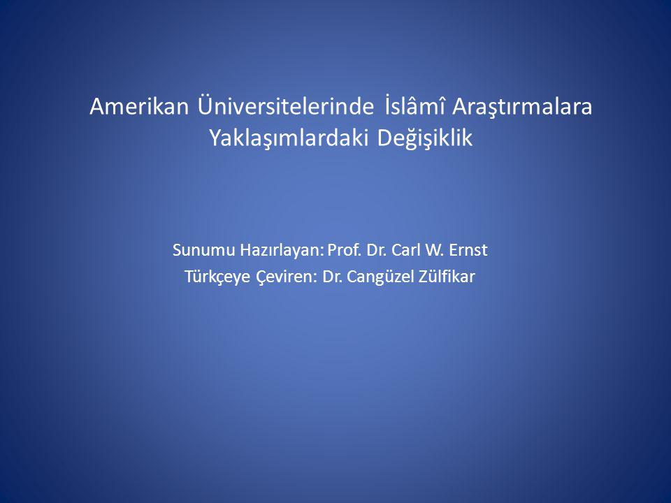 Amerikan Üniversitelerinde İslâmî Araştırmalara Yaklaşımlardaki Değişiklik Sunumu Hazırlayan: Prof. Dr. Carl W. Ernst Türkçeye Çeviren: Dr. Cangüzel Z