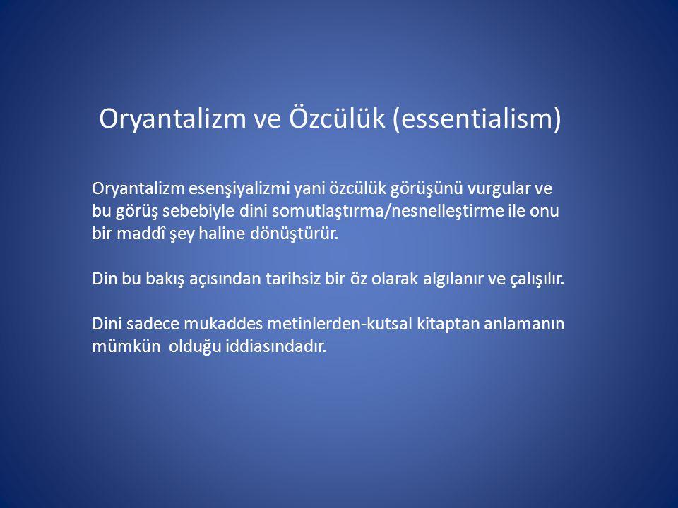 Oryantalizm ve Özcülük (essentialism) Oryantalizm esenşiyalizmi yani özcülük görüşünü vurgular ve bu görüş sebebiyle dini somutlaştırma/nesnelleştirme