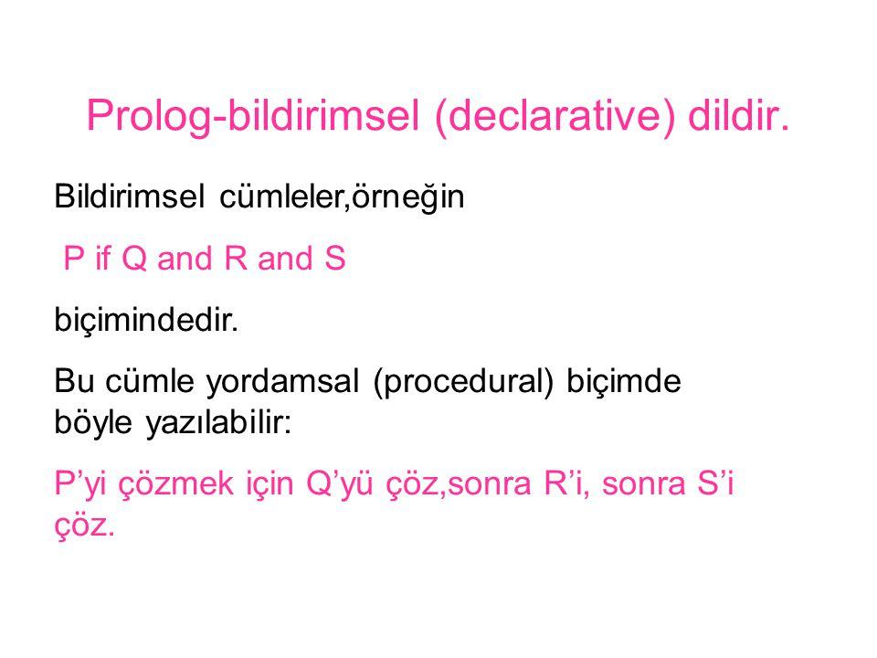 Prolog-bildirimsel (declarative) dildir. Bildirimsel cümleler,örneğin P if Q and R and S biçimindedir. Bu cümle yordamsal (procedural) biçimde böyle y