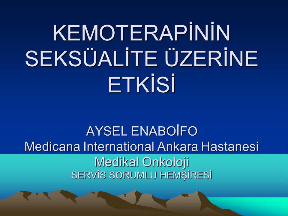 KEMOTERAPİNİN SEKSÜALİTE ÜZERİNE ETKİSİ AYSEL ENABOİFO Medicana International Ankara Hastanesi Medikal Onkoloji SERVİS SORUMLU HEMŞİRESİ