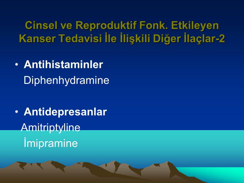 Cinsel ve Reproduktif Fonk. Etkileyen Kanser Tedavisi İle İlişkili Diğer İlaçlar-2 Antihistaminler Diphenhydramine Antidepresanlar Amitriptyline İmipr