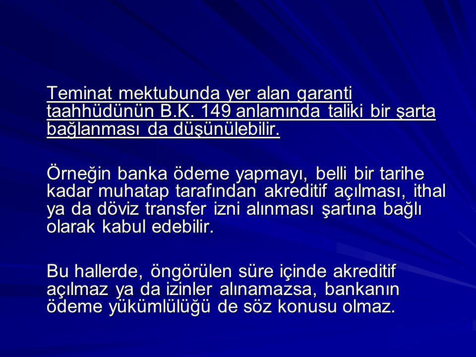 Teminat mektubunda yer alan garanti taahhüdünün B.K. 149 anlamında taliki bir şarta bağlanması da düşünülebilir. Örneğin banka ödeme yapmayı, belli bi
