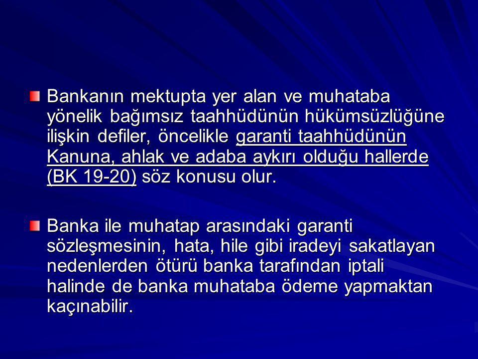 Bankanın mektupta yer alan ve muhataba yönelik bağımsız taahhüdünün hükümsüzlüğüne ilişkin defiler, öncelikle garanti taahhüdünün Kanuna, ahlak ve adaba aykırı olduğu hallerde (BK 19-20) söz konusu olur.
