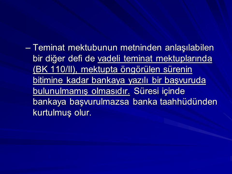 –Teminat mektubunun metninden anlaşılabilen bir diğer defi de vadeli teminat mektuplarında (BK 110/II), mektupta öngörülen sürenin bitimine kadar bankaya yazılı bir başvuruda bulunulmamış olmasıdır.