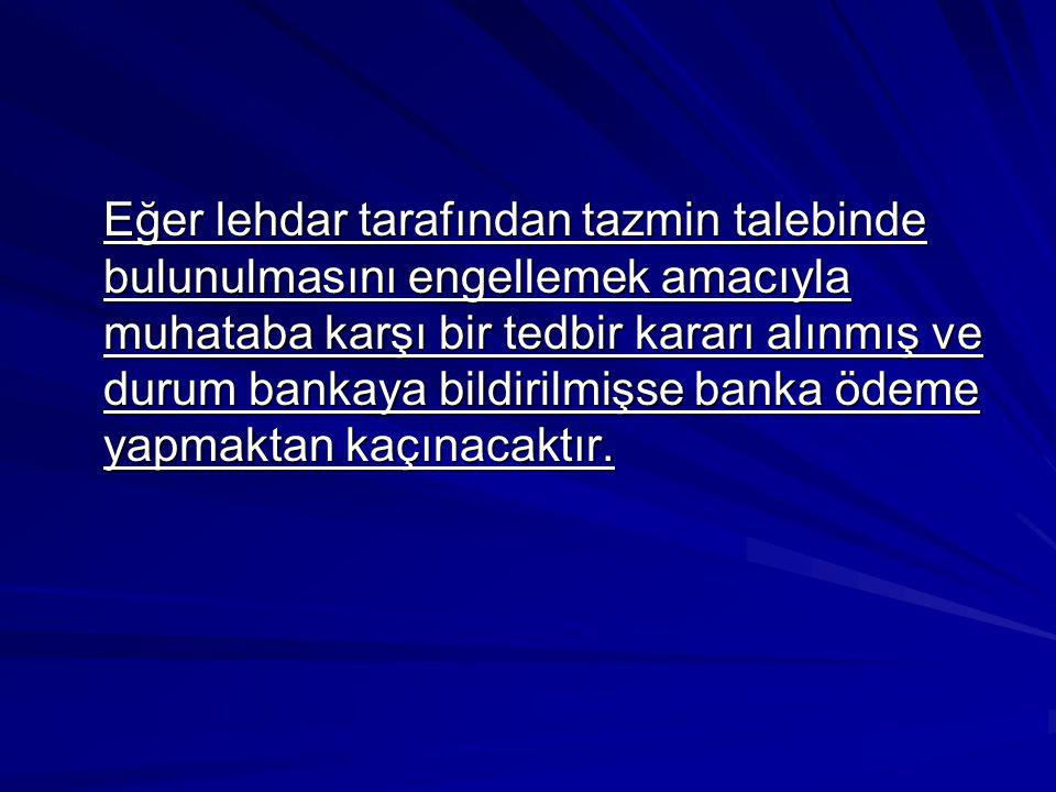 Eğer lehdar tarafından tazmin talebinde bulunulmasını engellemek amacıyla muhataba karşı bir tedbir kararı alınmış ve durum bankaya bildirilmişse bank