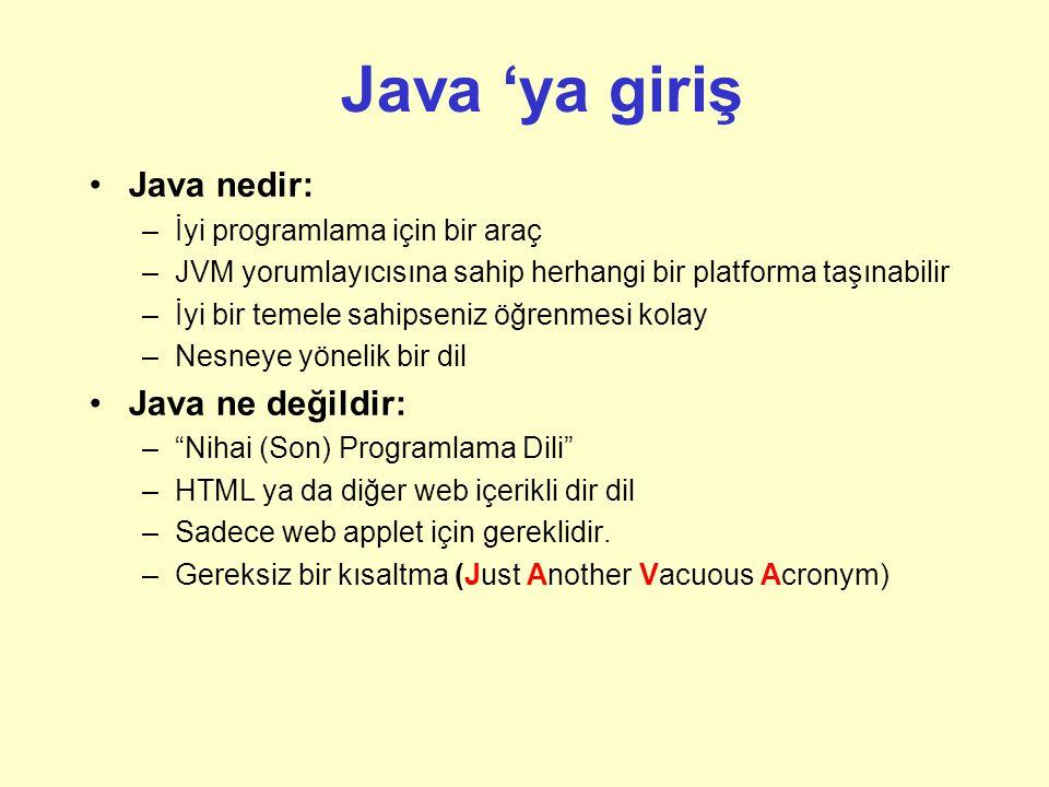Java 'ya giriş Java nedir: –İyi programlama için bir araç –JVM yorumlayıcısına sahip herhangi bir platforma taşınabilir –İyi bir temele sahipseniz öğrenmesi kolay –Nesneye yönelik bir dil Java ne değildir: – Nihai (Son) Programlama Dili –HTML ya da diğer web içerikli dir dil –Sadece web applet için gereklidir.