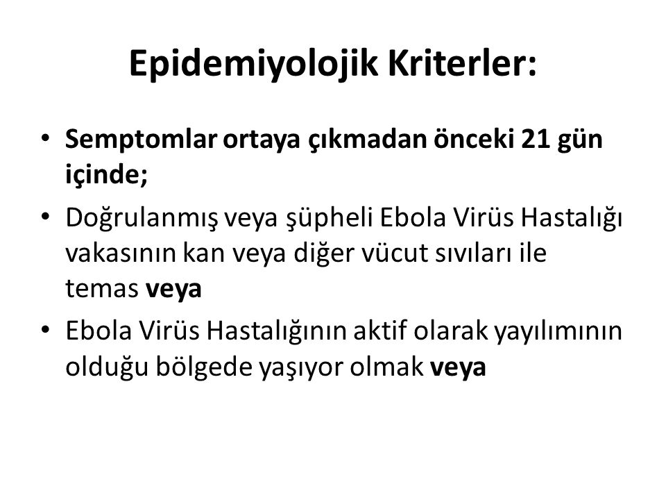 Epidemiyolojik Kriterler: Semptomlar ortaya çıkmadan önceki 21 gün içinde; Doğrulanmış veya şüpheli Ebola Virüs Hastalığı vakasının kan veya diğer vüc