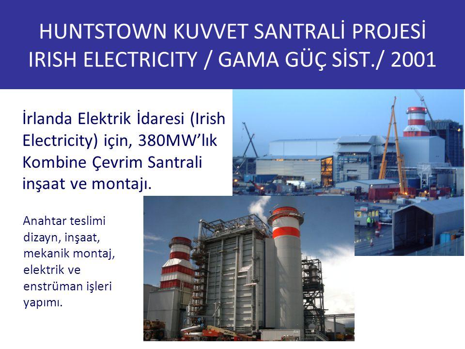 HUNTSTOWN KUVVET SANTRALİ PROJESİ IRISH ELECTRICITY / GAMA GÜÇ SİST./ 2001 İrlanda Elektrik İdaresi (Irish Electricity) için, 380MW'lık Kombine Çevrim