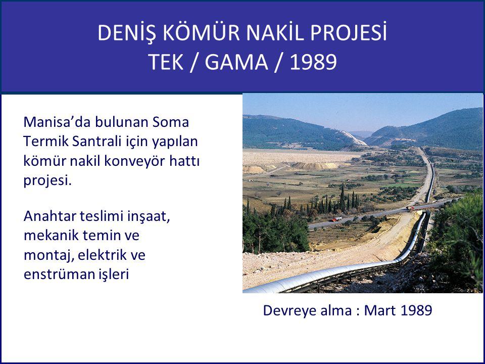 DENİŞ KÖMÜR NAKİL PROJESİ TEK / GAMA / 1989 Manisa'da bulunan Soma Termik Santrali için yapılan kömür nakil konveyör hattı projesi. Devreye alma : Mar
