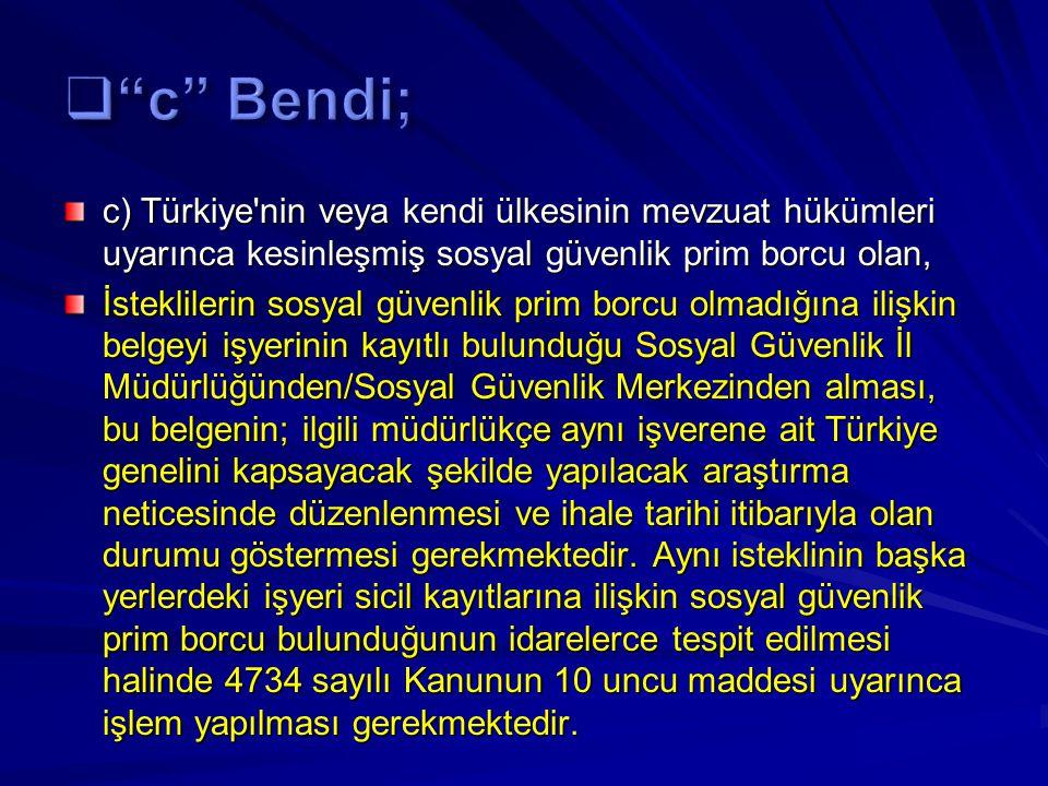 c) Türkiye nin veya kendi ülkesinin mevzuat hükümleri uyarınca kesinleşmiş sosyal güvenlik prim borcu olan, İsteklilerin sosyal güvenlik prim borcu olmadığına ilişkin belgeyi işyerinin kayıtlı bulunduğu Sosyal Güvenlik İl Müdürlüğünden/Sosyal Güvenlik Merkezinden alması, bu belgenin; ilgili müdürlükçe aynı işverene ait Türkiye genelini kapsayacak şekilde yapılacak araştırma neticesinde düzenlenmesi ve ihale tarihi itibarıyla olan durumu göstermesi gerekmektedir.