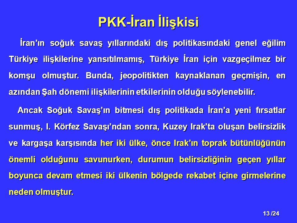 13 /24 PKK-İran İlişkisi İran'ın soğuk savaş yıllarındaki dış politikasındaki genel eğilim Türkiye ilişkilerine yansıtılmamış, Türkiye İran için vazgeçilmez bir komşu olmuştur.