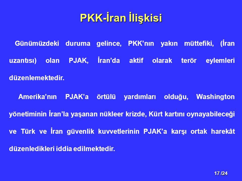 17 /24 PKK-İran İlişkisi Günümüzdeki duruma gelince, PKK'nın yakın müttefiki, (İran uzantısı) olan PJAK, İran'da aktif olarak terör eylemleri düzenlemektedir.