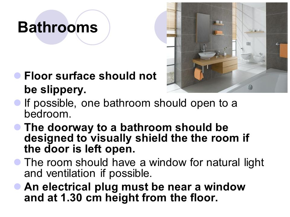 Floor surface should not be slippery.If possible, one bathroom should open to a bedroom.