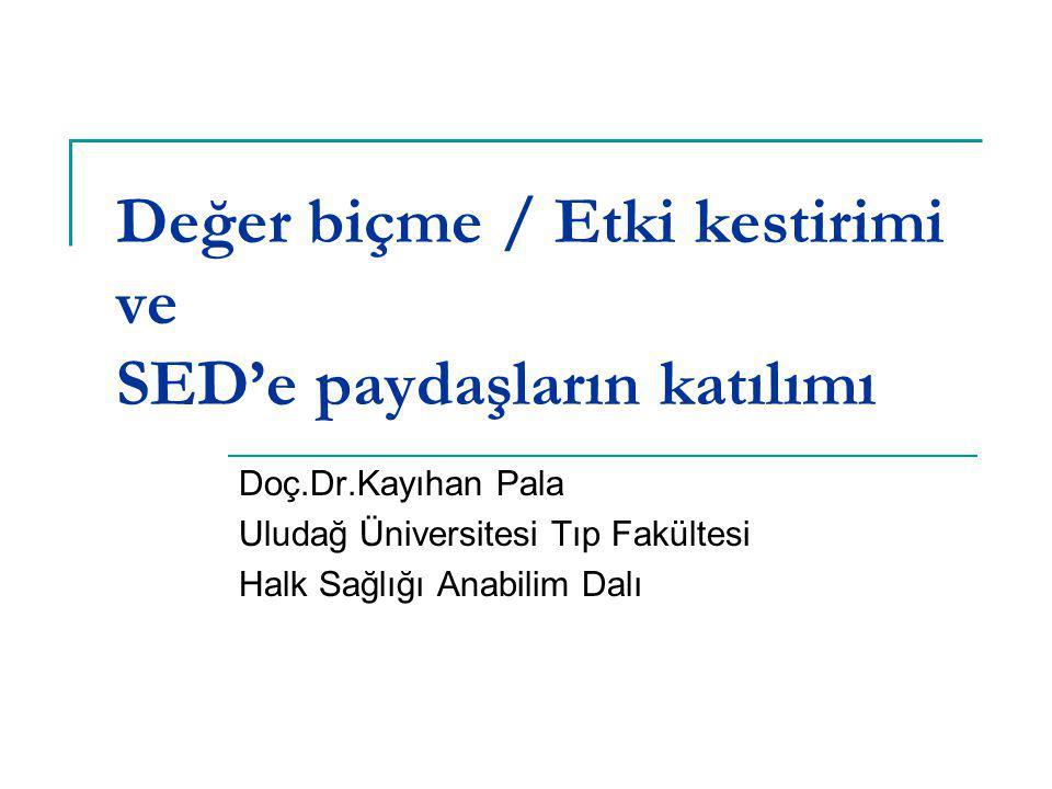 Değer biçme / Etki kestirimi ve SED'e paydaşların katılımı Doç.Dr.Kayıhan Pala Uludağ Üniversitesi Tıp Fakültesi Halk Sağlığı Anabilim Dalı
