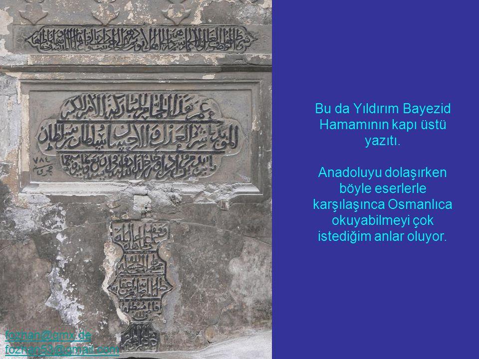 Eski Osmanlı Evleri yalnızca Safrabolu'da bulunmuyor... Bu da Yıldırım Bayezid Hamamının kapı üstü yazıtı. Anadoluyu dolaşırken böyle eserlerle karşıl