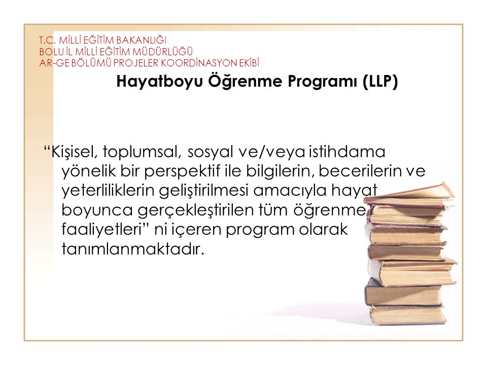 """T.C. MİLLİ EĞİTİM BAKANLIĞI BOLU İL MİLLİ EĞİTİM MÜDÜRLÜĞÜ AR-GE BÖLÜMÜ PROJELER KOORDİNASYON EKİBİ Hayatboyu Öğrenme Programı (LLP) """"Kişisel, toplums"""