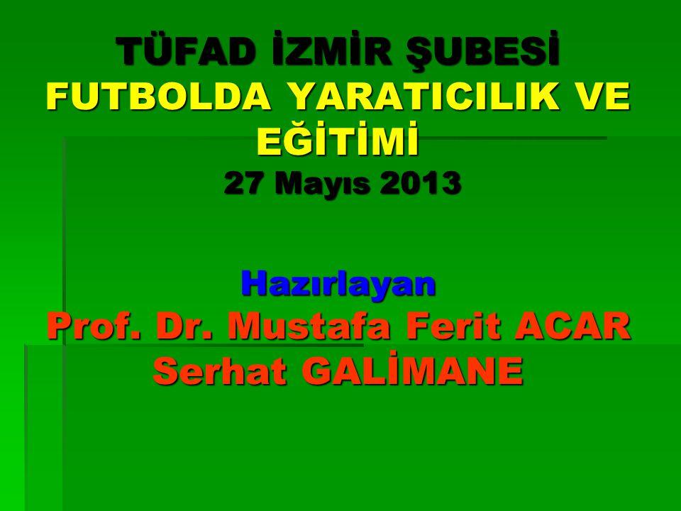 TÜFAD İZMİR ŞUBESİ FUTBOLDA YARATICILIK VE EĞİTİMİ 27 Mayıs 2013 Hazırlayan Prof. Dr. Mustafa Ferit ACAR Serhat GALİMANE