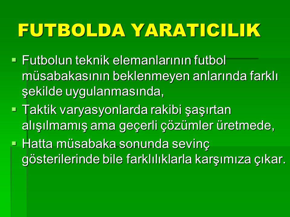 FUTBOLDA YARATICILIK  Futbolun teknik elemanlarının futbol müsabakasının beklenmeyen anlarında farklı şekilde uygulanmasında,  Taktik varyasyonlarda