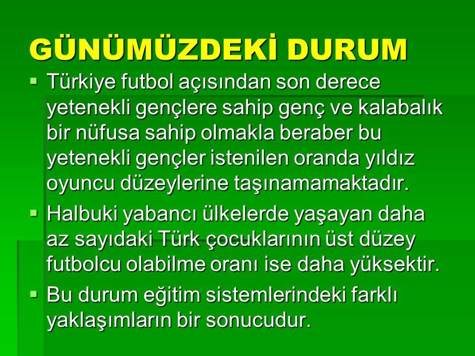 GÜNÜMÜZDEKİ DURUM  Türkiye futbol açısından son derece yetenekli gençlere sahip genç ve kalabalık bir nüfusa sahip olmakla beraber bu yetenekli gençl