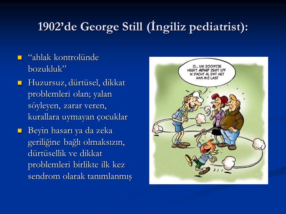 1902'de George Still (İngiliz pediatrist): ahlak kontrolünde bozukluk ahlak kontrolünde bozukluk Huzursuz, dürtüsel, dikkat problemleri olan; yalan söyleyen, zarar veren, kurallara uymayan çocuklar Huzursuz, dürtüsel, dikkat problemleri olan; yalan söyleyen, zarar veren, kurallara uymayan çocuklar Beyin hasarı ya da zeka geriliğine bağlı olmaksızın, dürtüsellik ve dikkat problemleri birlikte ilk kez sendrom olarak tanımlanmış Beyin hasarı ya da zeka geriliğine bağlı olmaksızın, dürtüsellik ve dikkat problemleri birlikte ilk kez sendrom olarak tanımlanmış