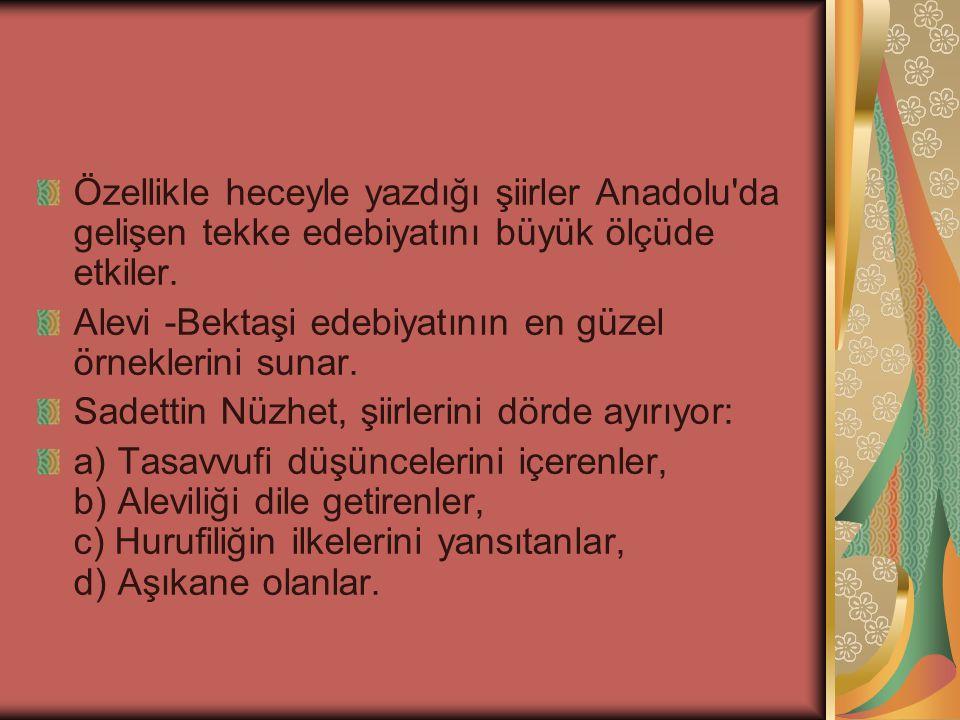 Özellikle heceyle yazdığı şiirler Anadolu'da gelişen tekke edebiyatını büyük ölçüde etkiler. Alevi -Bektaşi edebiyatının en güzel örneklerini sunar. S