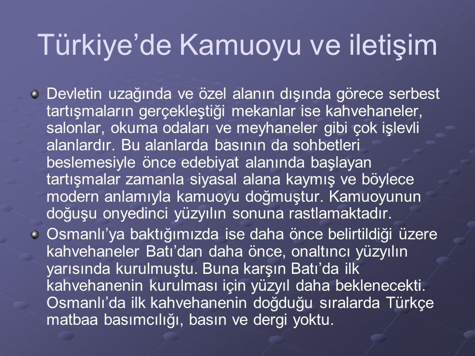 Türkiye'de Kamuoyu ve iletişim Devletin uzağında ve özel alanın dışında görece serbest tartışmaların gerçekleştiği mekanlar ise kahvehaneler, salonlar, okuma odaları ve meyhaneler gibi çok işlevli alanlardır.