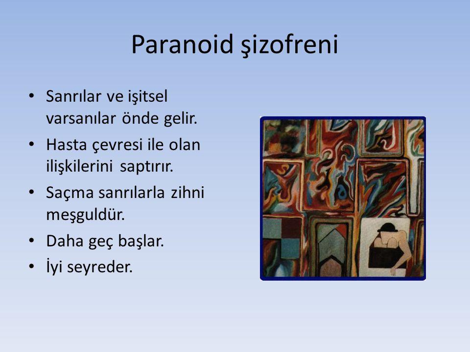 Paranoid şizofreni Sanrılar ve işitsel varsanılar önde gelir. Hasta çevresi ile olan ilişkilerini saptırır. Saçma sanrılarla zihni meşguldür. Daha geç