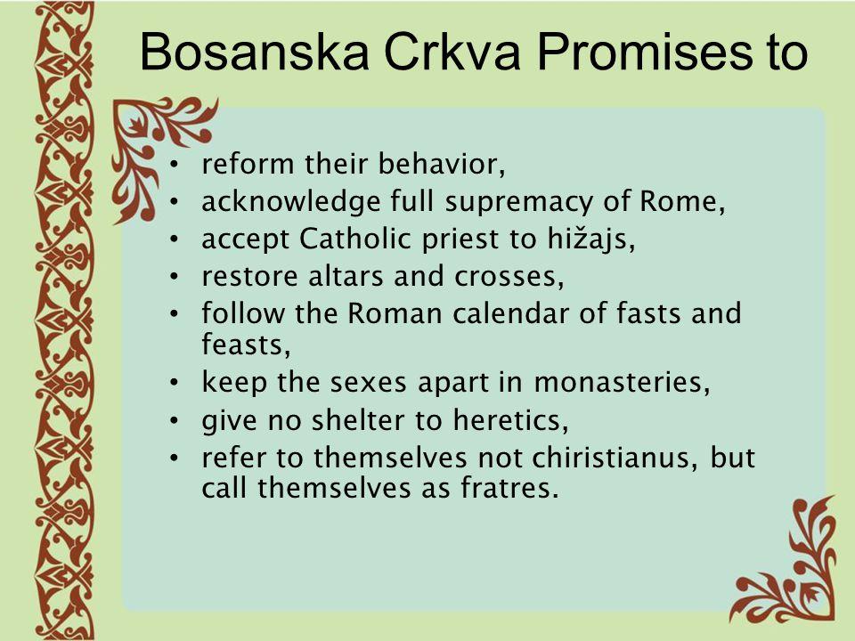 Bosanska Crkva Promises to reform their behavior, acknowledge full supremacy of Rome, accept Catholic priest to hižajs, restore altars and crosses, fo