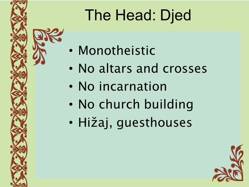 The Head: Djed Monotheistic No altars and crosses No incarnation No church building Hižaj, guesthouses