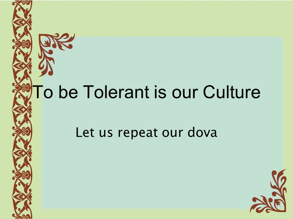 To be Tolerant is our Culture Let us repeat our dova