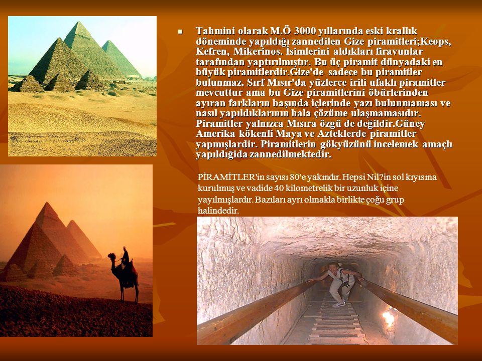 Tahmini olarak M.Ö 3000 yıllarında eski krallık döneminde yapıldığı zannedilen Gize piramitleri;Keops, Kefren, Mikerinos. İsimlerini aldıkları firavun