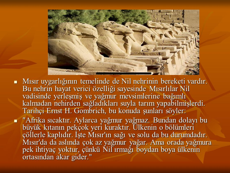 Mısır uygarlığının temelinde de Nil nehrinin bereketi vardır. Bu nehrin hayat verici özelliği sayesinde Mısırlılar Nil vadisinde yerleşmiş ve yağmur m