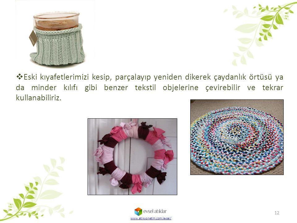 www.atikyonetim.com/evsel/ 12  Eski kıyafetlerimizi kesip, parçalayıp yeniden dikerek çaydanlık örtüsü ya da minder kılıfı gibi benzer tekstil objele