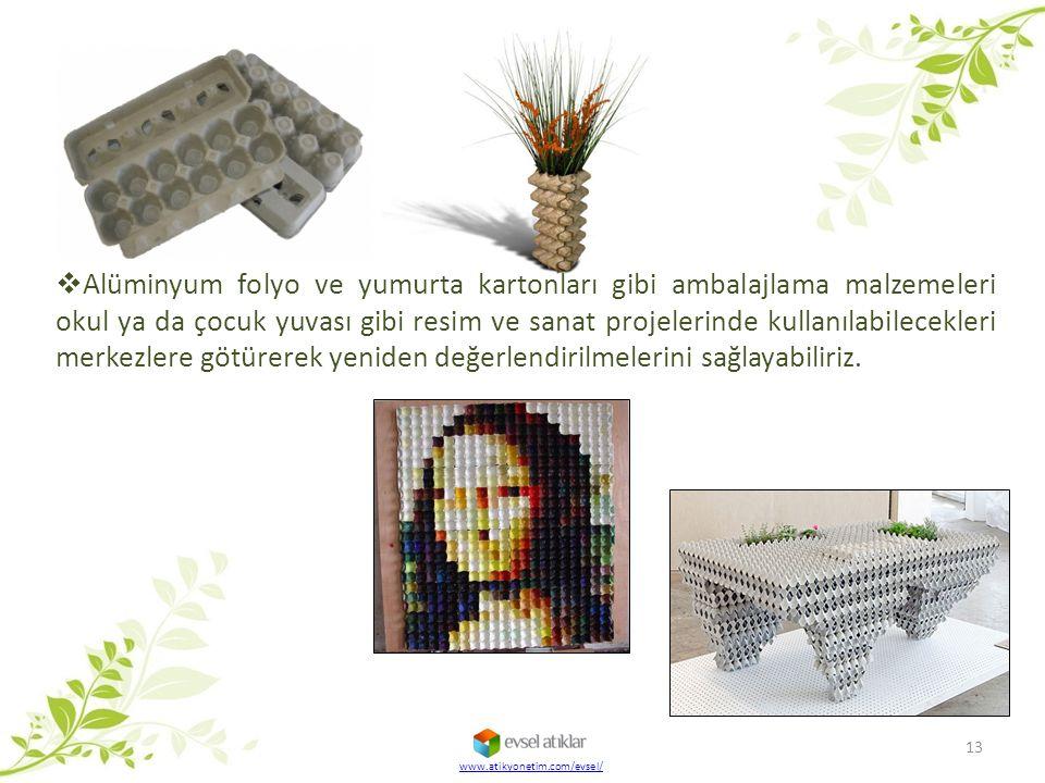 www.atikyonetim.com/evsel/ 13  Alüminyum folyo ve yumurta kartonları gibi ambalajlama malzemeleri okul ya da çocuk yuvası gibi resim ve sanat projele