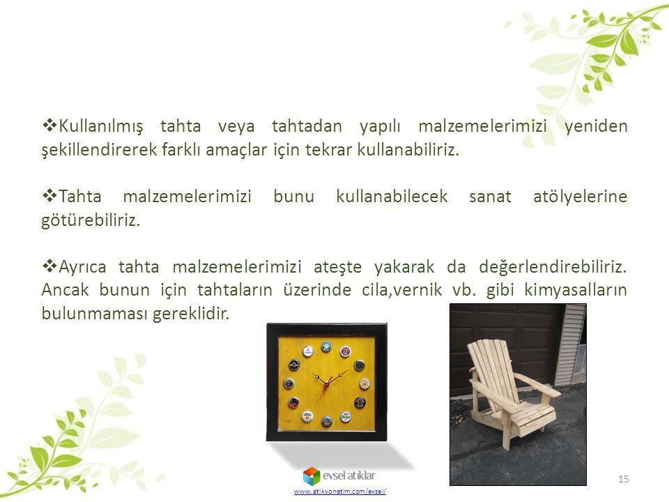 www.atikyonetim.com/evsel/ 15  Kullanılmış tahta veya tahtadan yapılı malzemelerimizi yeniden şekillendirerek farklı amaçlar için tekrar kullanabilir