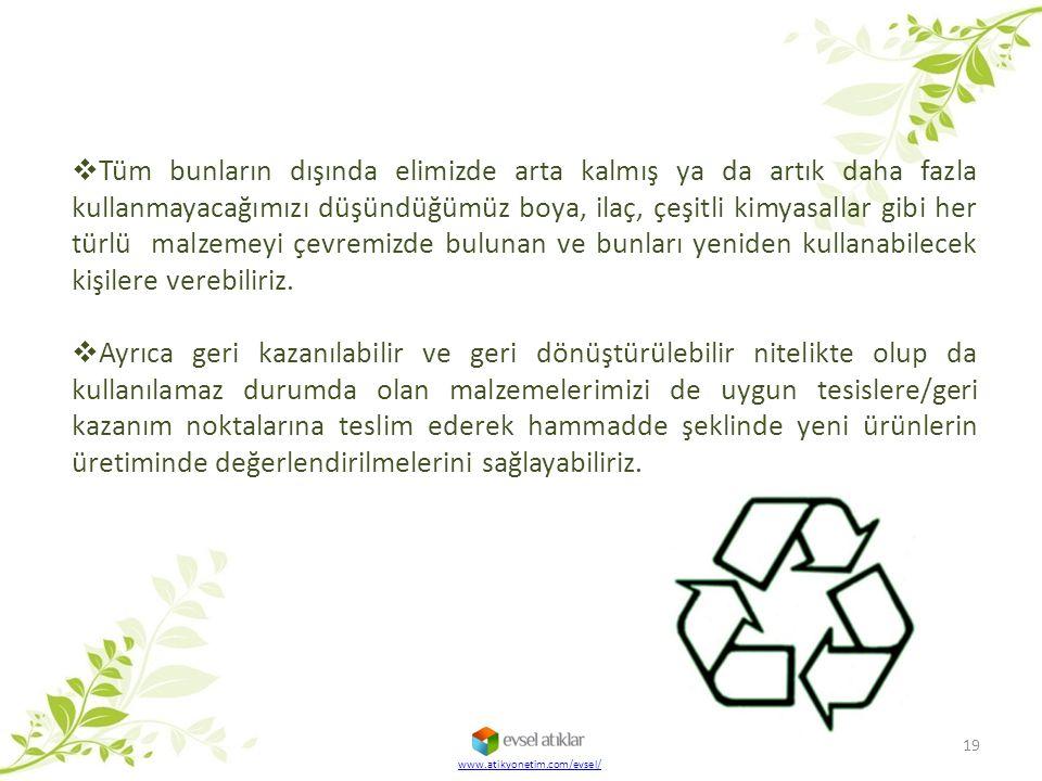 19 www.atikyonetim.com/evsel/  Tüm bunların dışında elimizde arta kalmış ya da artık daha fazla kullanmayacağımızı düşündüğümüz boya, ilaç, çeşitli k