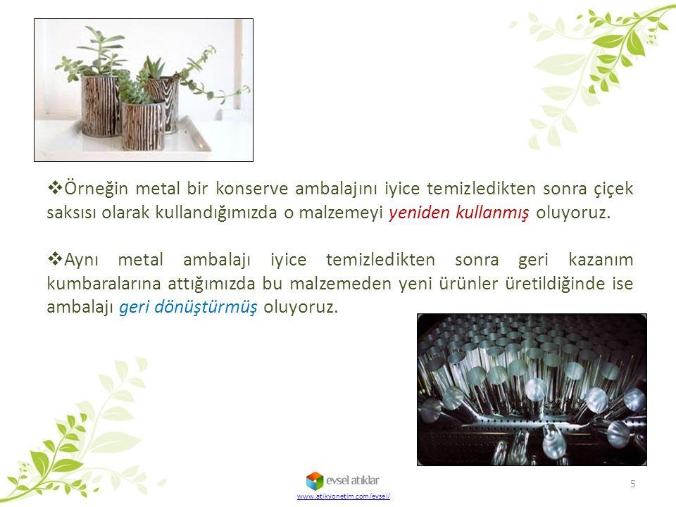 www.atikyonetim.com/evsel/  Örneğin metal bir konserve ambalajını iyice temizledikten sonra çiçek saksısı olarak kullandığımızda o malzemeyi yeniden