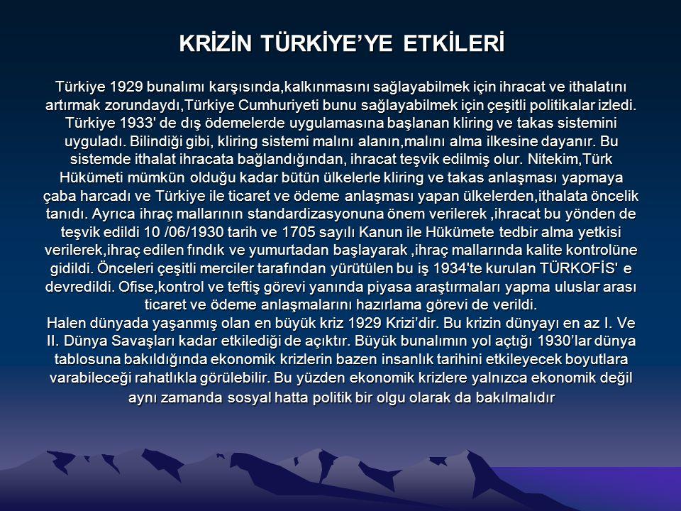 KRİZİN TÜRKİYE'YE ETKİLERİ Türkiye 1929 bunalımı karşısında,kalkınmasını sağlayabilmek için ihracat ve ithalatını artırmak zorundaydı,Türkiye Cumhuriy