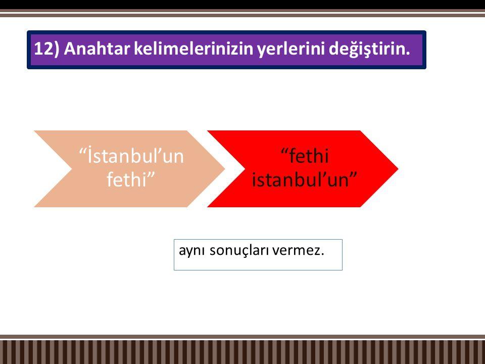 """aynı sonuçları vermez. 12) Anahtar kelimelerinizin yerlerini değiştirin. """"İstanbul'u n fethi"""" """"fethi istanbul'un"""""""
