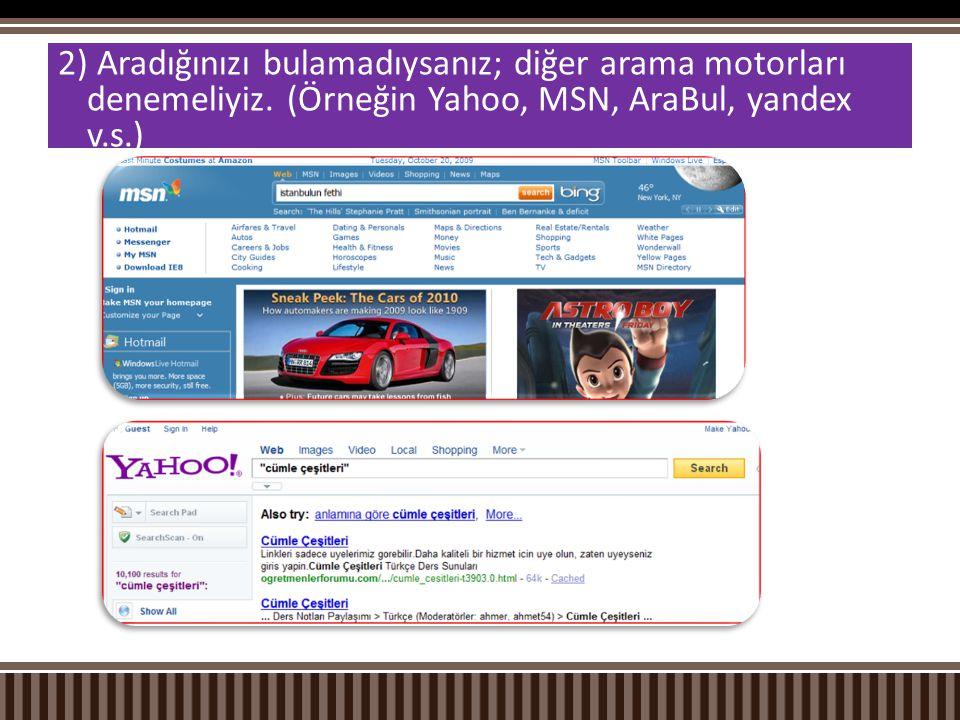 2) Aradığınızı bulamadıysanız; diğer arama motorları denemeliyiz. (Örneğin Yahoo, MSN, AraBul, yandex v.s.)