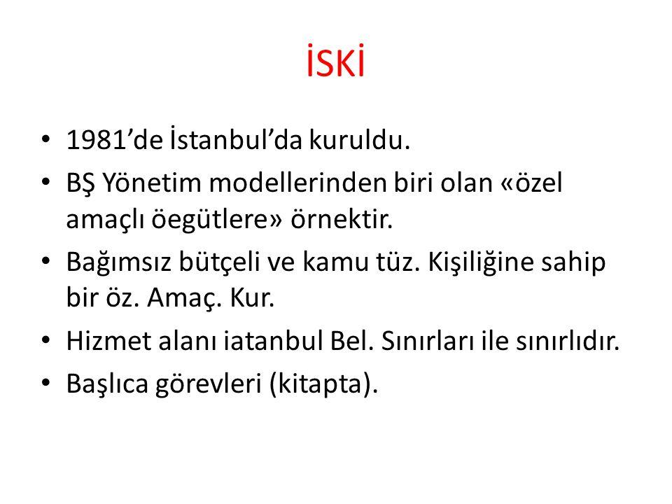 İSKİ 1981'de İstanbul'da kuruldu. BŞ Yönetim modellerinden biri olan «özel amaçlı öegütlere» örnektir. Bağımsız bütçeli ve kamu tüz. Kişiliğine sahip